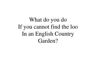 What do you do If you cannot find the loo In an English Country Garden