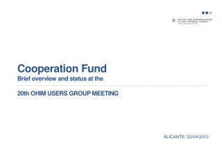 Cooperation Fund Brief overview and status at the 20th OHIM USERS GROUP MEETING