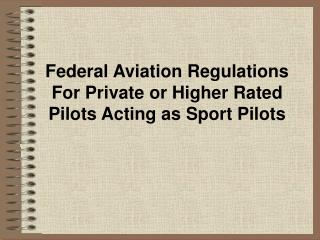 Federal Aviation Regulations For Private or Higher Rated Pilots Acting as Sport Pilots