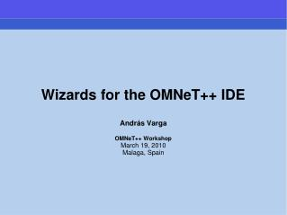 Wizards for the OMNeT++ IDE Andr á s Varga OMNeT++ Workshop March 19, 2010 Malaga, Spain