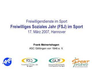Freiwilligendienste im Sport Freiwilliges Soziales Jahr (FSJ) im Sport 17. März 2007, Hannover
