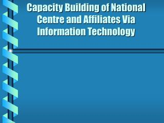 Capacity Building of National Centre and Affiliates Via Information Technology