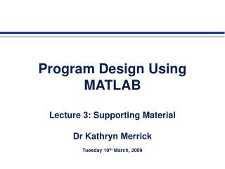 Program Design Using MATLAB Lecture 3: Supporting Material Dr Kathryn Merrick
