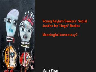 Young Asylum Seekers: Social Justice for 'Illegal' Bodies Meaningful democracy? Maria Pisani