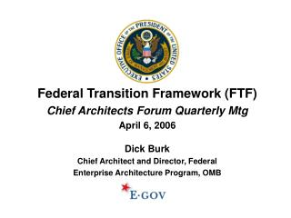 Federal Transition Framework (FTF) Chief Architects Forum Quarterly Mtg April 6, 2006 Dick Burk