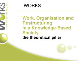 Work , O rganisation  and Restructuring in a K nowledge-Based S ociety  –  the theoretical pillar