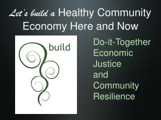 Let's build a  Healthy Community Economy Here and Now