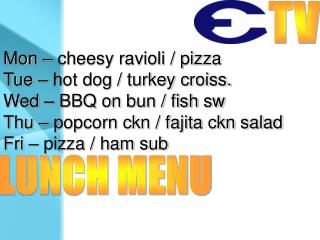 Mon – cheesy ravioli / pizza Tue – hot dog / turkey croiss. Wed – BBQ on bun / fish sw
