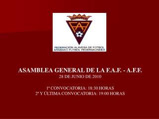 ASAMBLEA GENERAL DE LA F.A.F. - A.F.F. 28 DE JUNIO DE 2010 1� CONVOCATORIA: 18:30 HORAS