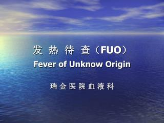 发  热  待  查( FUO ) Fever of Unknow Origin