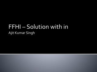 FFHI � Solution with in  Ajit Kumar Singh