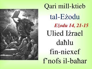 Qari  mill-ktieb  tal-Eżodu Eżodu  14, 21-15 Ulied Iżrael daħlu fin- niexef f'nofs il-baħar