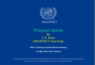 Progress Update by T. A. Khan UN/CEFACT Vice Chair AFACT Steering Committee Mid-term Meeting