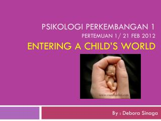 Psikologi perkembangan 1 pertemuan 1/ 21 Feb 2012 Entering a child's world