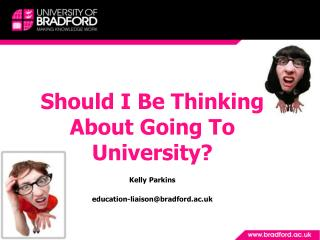 Should I Be Thinking About Going To University? Kelly Parkins education-liaison@bradford.ac.uk
