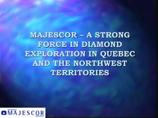 MAJESCOR – A STRONG FORCE IN DIAMOND EXPLORATION IN QUEBEC AND THE NORTHWEST TERRITORIES