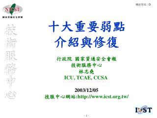十大重要弱點 介紹與修復 行政院 國家資通安全會報  技術服務中心 林志堯 ICU, TCAE, CCSA 2003/12/05 技服中心網站 :icst.tw/