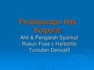 Perlaksanaan Hak Korporat - Ahli & Pengarah Syarikat - Rukun Foss v Harbottle - Tuntutan Derivatif