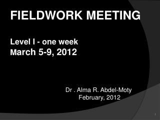FIELDWORK  MEETING Level I - one week  M arch 5-9, 2012