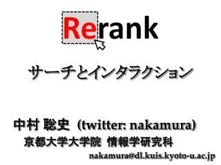 中村 聡史   (twitter: nakamura)     京都大学大学院  情報学研究科  nakamura@dl.kuis.kyoto-u.ac.jp
