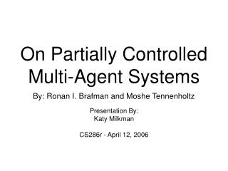 On Partially Controlled  Multi-Agent Systems By: Ronan I. Brafman and Moshe Tennenholtz