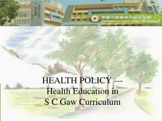 HEALTH POLICY --- Health Education in  S C Gaw Curriculum