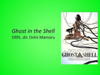 Ghost in the Shell  1995, dir. Oshii Mamoru