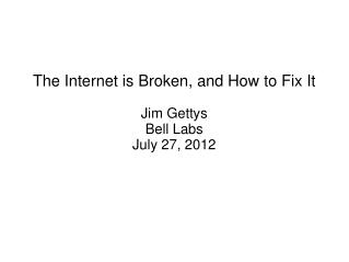 The Internet is Broken, and How to Fix It Jim Gettys Bell Labs July 27, 2012