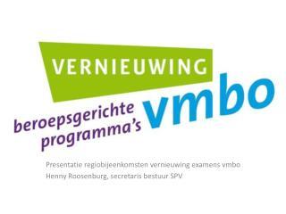 Presentatie  regiobijeenkomsten vernieuwing examens vmbo Henny Roosenburg, secretaris bestuur SPV