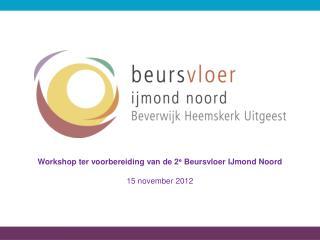 Workshop ter voorbereiding van de 2 e  Beursvloer IJmond Noord 15 november 2012