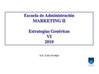 Escuela de Administración MARKETING II Estrategias Genéricas VI 2010