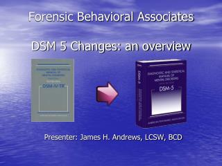 Forensic Behavioral Associates DSM 5 Changes: an overview