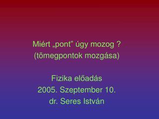 """Miért """"pont"""" úgy mozog ? (tömegpontok mozgása) Fizika előadás 2005. Szeptember 10."""