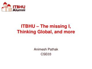 ITBHU – The missing I,  Thinking Global, and more