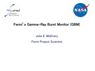 Fermi�s Gamma-Ray Burst Monitor (GBM)  Julie E. McEnery Fermi Project Scientist