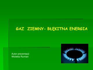 GAZ  ZIEMNY- BŁĘKITNA ENERGIA .