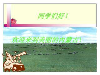 同学们好!     欢迎来到美丽的内蒙古 !