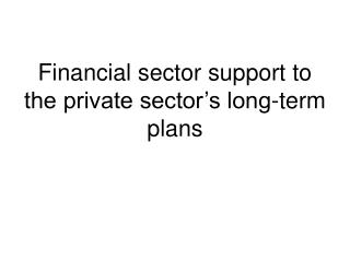 Financial sector support to the private sector�s long-term plans