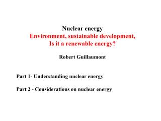 Nuclear energy Environment, sustainable development,  Is it a renewable energy? Robert Guillaumont