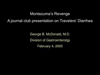 Montezuma's Revenge A journal club presentation on Travelers' Diarrhea George B. McDonald, M.D.