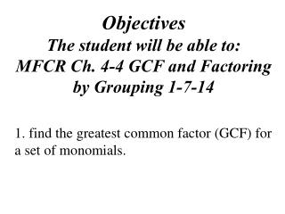 Objectives The student will be able to: MFCR Ch. 4-4 GCF and Factoring by Grouping 1-7-14
