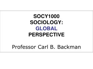 SOCY1000 SOCIOLOGY: GLOBAL PERSPECTIVE Professor Carl B. Backman