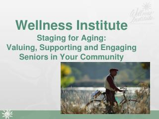 Wellness Institute Staging for Aging:  Valuing, Supporting and Engaging Seniors in Your Community