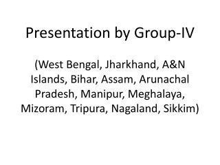 Presentation by Group-IV  West Bengal, Jharkhand, AN Islands, Bihar, Assam, Arunachal Pradesh, Manipur, Meghalaya, Mizor