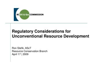Regulatory Considerations for  Unconventional Resource Development Ron Stefik, AScT