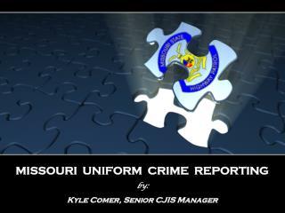 MISSOURI  UNIFORM  CRIME  REPORTING by: Kyle Comer, Senior CJIS Manager