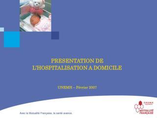 PRESENTATION DE  L'HOSPITALISATION A DOMICILE UNEMH – Février 2007