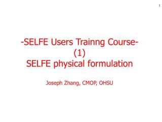 -SELFE Users Trainng Course- (1) SELFE physical formulation Joseph Zhang, CMOP, OHSU
