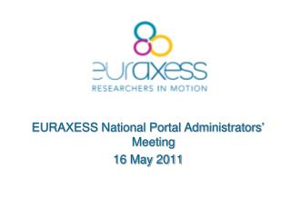 EURAXESS National Portal  Administrators ' Meeting 16 May 2011