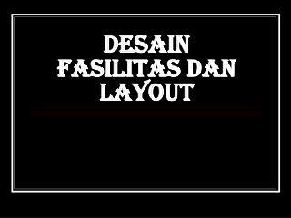 DESAIN FASILITAS DAN LAYOUT